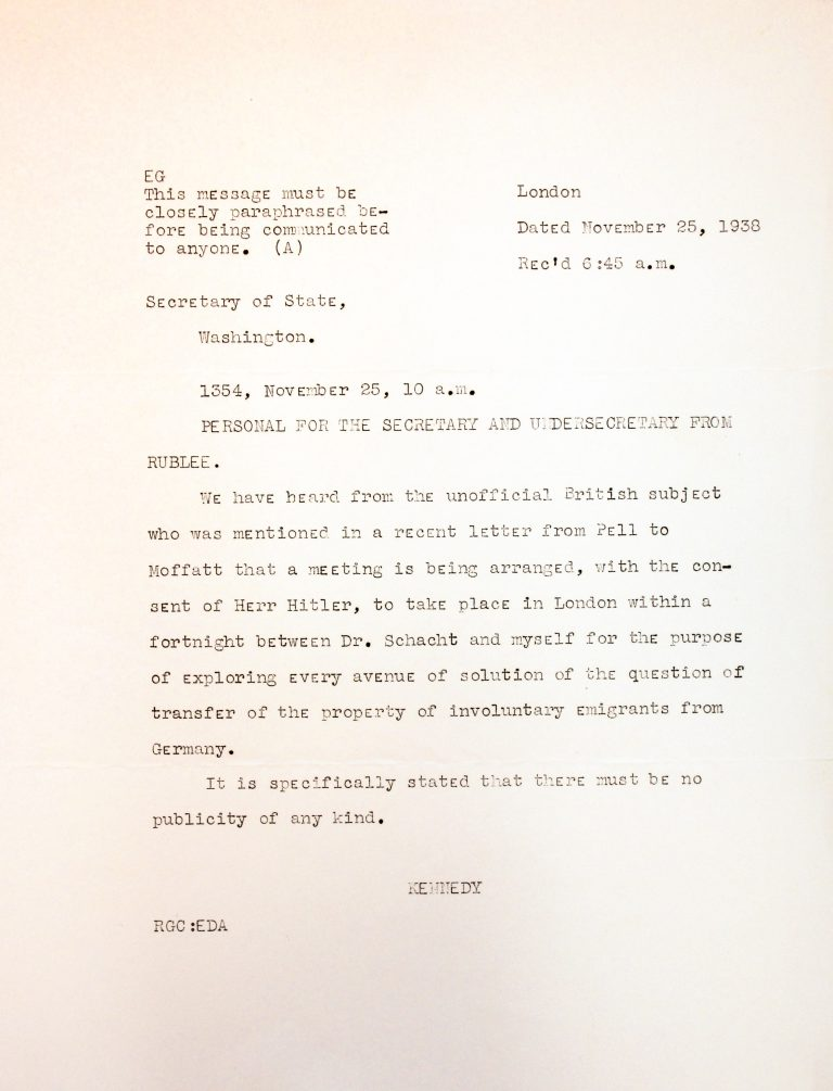 US Embassy in London to the US Department of State, with George Rublee's report to Cordell Hull and Sumner Welles, November 25, 1938 Following a top-secret introduction via intermediaries, Reichsbank President and former Reich Minister of Economics Hjalmar Schacht holds unofficial negotiations with George Rublee in London in December 1938 and in Berlin in January 1939 on the emigration of the Jews. National Archives, College Park, MD