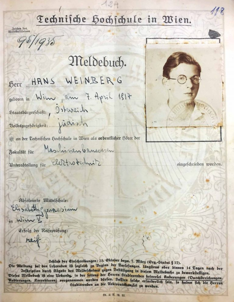 Vienna University of Technology: Registration book for Hans Weinberg, 1935–1938  Hans Weinberg is the son of wealthy Jewish merchants in Vienna. In July 1938, at the request of his parents, he breaks off his electrical-engineering studies at Vienna's Technical University shortly before their completion. He travels with a tourist visa to Switzerland, where relatives of the Weinbergs live. Following his stay in Zürich, the authorities grant him permanent residence in the canton of Geneva. Yad Vashem Archives, Jerusalem