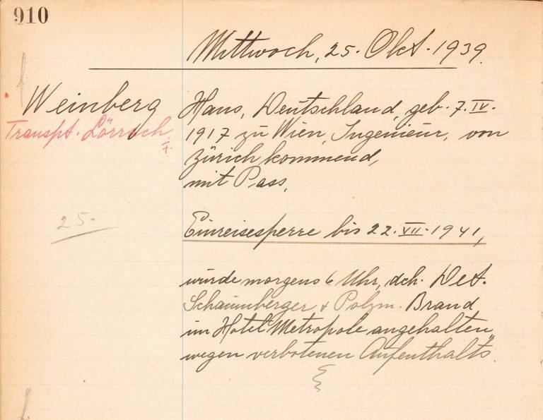 Journal der Polizei Basel-Stadt, 25. Oktober 1939 Am 25. Oktober 1939 wird Hans Weinberg bei einem Besuch in Basel von der dortigen Polizei festgenommen. Obwohl die Eidgenössische Fremdenpolizei in Bern auf eine Abschiebung verzichtet hat, schiebt ihn die Kantonspolizei von Basel-Stadt noch am selben Tag über die deutsche Grenze nach Lörrach ab. Staatsarchiv Basel-Stadt, Straf und Polizei M 8.109, S. 910