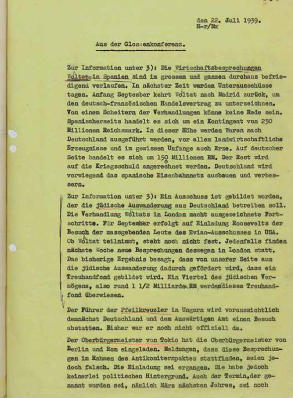 "Reich Ministry of Public Enlightenment and Propaganda: ""Aus der Glossenkonferenz,"" July 22, 1939 Wohlthat and Pell continue their negotiations about modifications of the ""Schacht-Rublee-Plan"" until the summer of 1939 in London. Wohlthat also explores the possibilities of a German-British understanding. This is likely one reason why National Socialist propaganda tries to portray its negotiations with the Intergovernmental Committee as extremely promising, until the beginning of World War II finally puts an end to these talks. Bundesarchiv, Koblenz, Zsg. 102/18, Bl. 307"