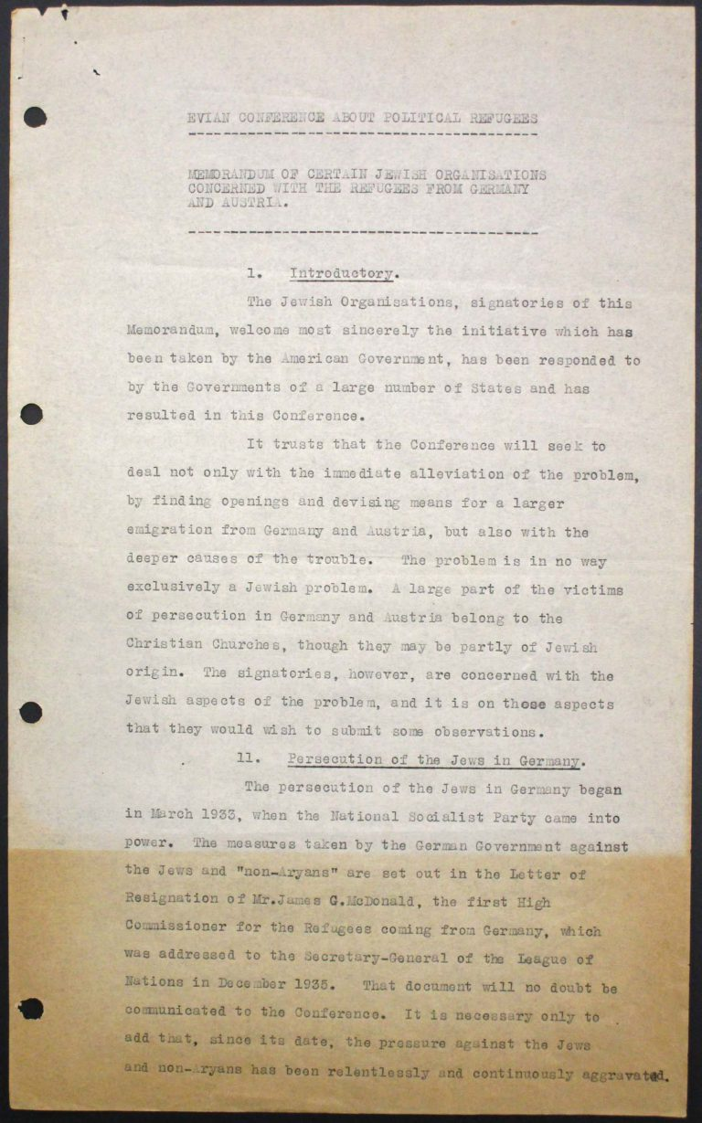 """Memorandum of Certain Jewish Organizations Concerned with the Refugees from Germany and Austria"", July 1938, p. 1/13 The memorandum describes the dramatic situation of German and Austrian Jews, who within only a few years have been systematically reduced to a community of beggars. The comparison with earlier refugee movements, such as that of the Huguenots in the late 17th century or of Germans after the failed revolution of 1848, is intended to convince the conference participants of the positive economic and social effects of immigration. Hence the integration of refugees is described as preferable to their isolation in settlements in uncultivated areas. Franklin D. Roosevelt Library, Hyde Park, NY"