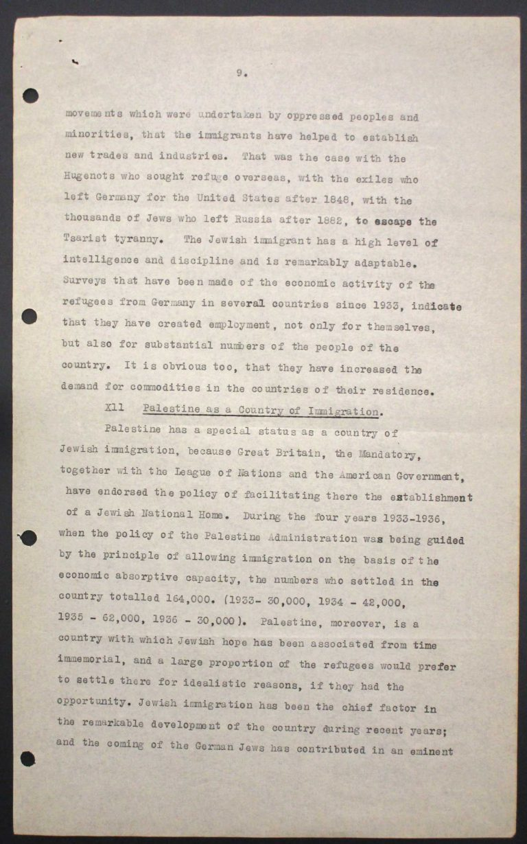 """Memorandum of Certain Jewish Organizations Concerned with the Refugees from Germany and Austria"", July 1938, p. 9/13 The memorandum describes the dramatic situation of German and Austrian Jews, who within only a few years have been systematically reduced to a community of beggars. The comparison with earlier refugee movements, such as that of the Huguenots in the late 17th century or of Germans after the failed revolution of 1848, is intended to convince the conference participants of the positive economic and social effects of immigration. Hence the integration of refugees is described as preferable to their isolation in settlements in uncultivated areas. Franklin D. Roosevelt Library, Hyde Park, NY"