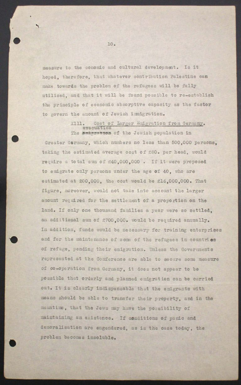 """Memorandum of Certain Jewish Organizations Concerned with the Refugees from Germany and Austria"", July 1938, p. 10/13 The memorandum describes the dramatic situation of German and Austrian Jews, who within only a few years have been systematically reduced to a community of beggars. The comparison with earlier refugee movements, such as that of the Huguenots in the late 17th century or of Germans after the failed revolution of 1848, is intended to convince the conference participants of the positive economic and social effects of immigration. Hence the integration of refugees is described as preferable to their isolation in settlements in uncultivated areas. Franklin D. Roosevelt Library, Hyde Park, NY"