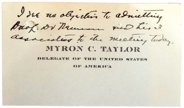 Myron C. Taylor's business card, with handwritten invitation for Prof. Neumann to a conference meeting Because of Heinrich Neumann's prominence, Myron C. Taylor permits him to take part in the conference sessions and representatives of other important countries also receive him at Évian. Franklin D. Roosevelt Library, Hyde Park, NY