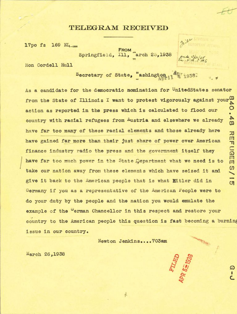 "Telegram from Newton Jenkins to Cordell Hull, March 25, 1938 Reactions within the US to the initiative for an international conference on refugees vary greatly. Newton Jenkins is the figurehead of a Third Party formed by antisemitic and Nazi groups; as its candidate he receives 8.3 percent of the votes in Chicago mayoral elections in 1935. He ""protest[s] vigorously"" against such a conference, which he says ""is calculated to flood our country with racial refugees from Austria and elsewhere,"" and recommends the US adopt Adolf Hitler's policy toward Jews. National Archives, College Park, MD"