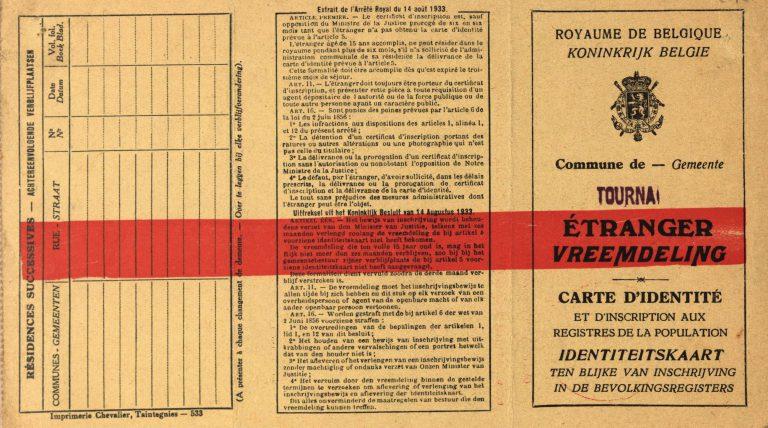 """""""Fremdenausweiskarte"""" der belgischen Gemeinde Tournai aus den 1930er-Jahren Einwanderer müssen sich an ihrem Wohnort im Fremdenregister eintragen lassen und nach sechs Monaten einen Fremdenausweis zum regulären Aufenthalt beantragen. Seiner Ausstellung und Verlängerung kann die belgische Fremdenpolizei widersprechen, die Teil des Sicherheitsdienstes ist und Informationen über die Einwanderer sammelt. Diese nutzen auch die Deutschen nach ihrem Einmarsch. Collection Cegesoma, Brüssel, DO4 AGR 522996"""